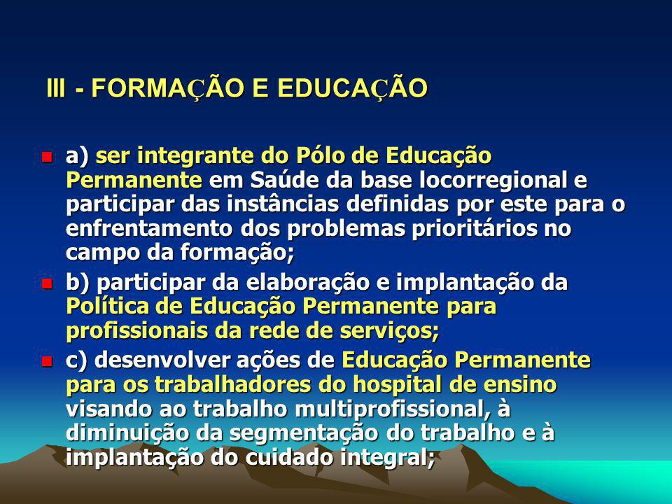 III - FORMA Ç ÃO E EDUCA Ç ÃO a) ser integrante do Pólo de Educação Permanente em Saúde da base locorregional e participar das instâncias definidas po