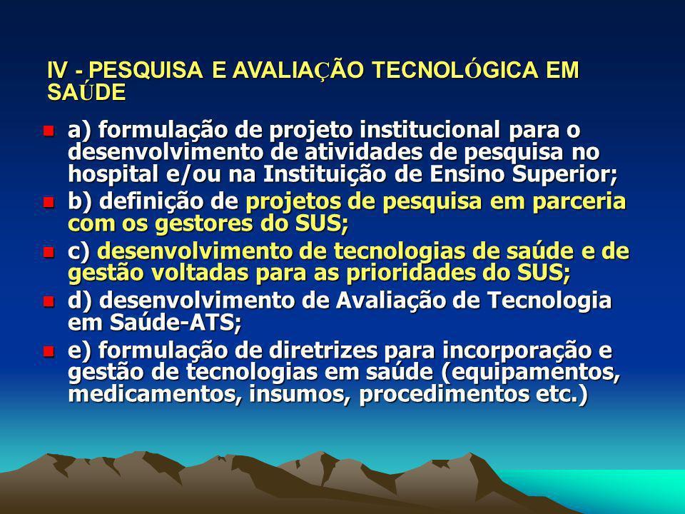IV - PESQUISA E AVALIA Ç ÃO TECNOL Ó GICA EM SA Ú DE a) formulação de projeto institucional para o desenvolvimento de atividades de pesquisa no hospit