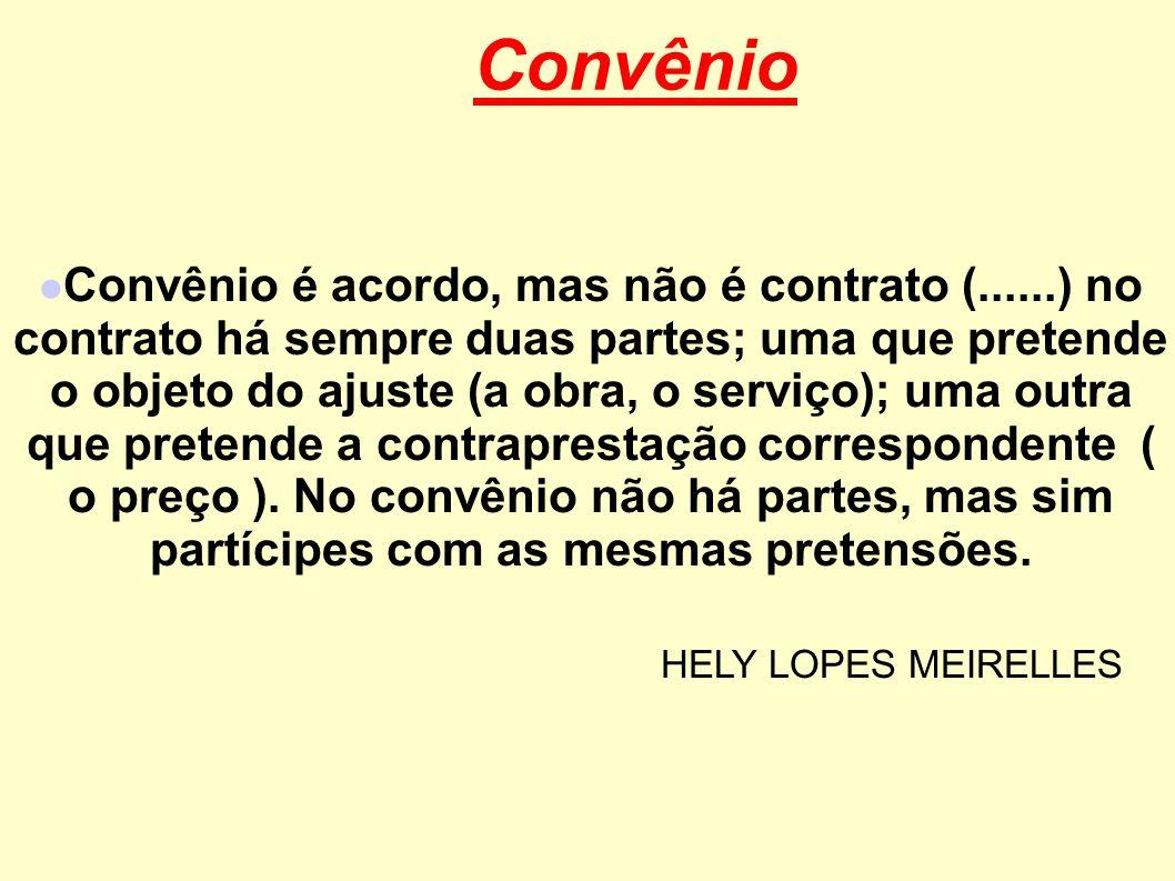 Convênio Convênio é acordo, mas não é contrato (......) no contrato há sempre duas partes; uma que pretende o objeto do ajuste (a obra, o serviço); um