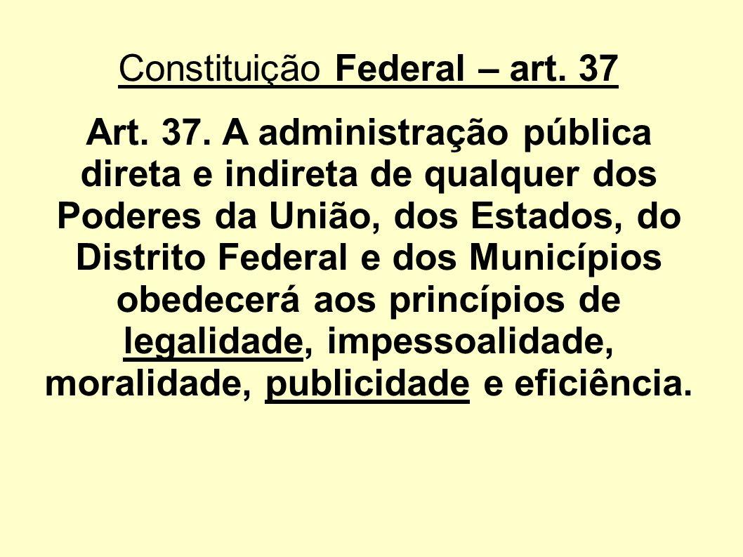Constituição Federal – art. 37 Art. 37. A administração pública direta e indireta de qualquer dos Poderes da União, dos Estados, do Distrito Federal e