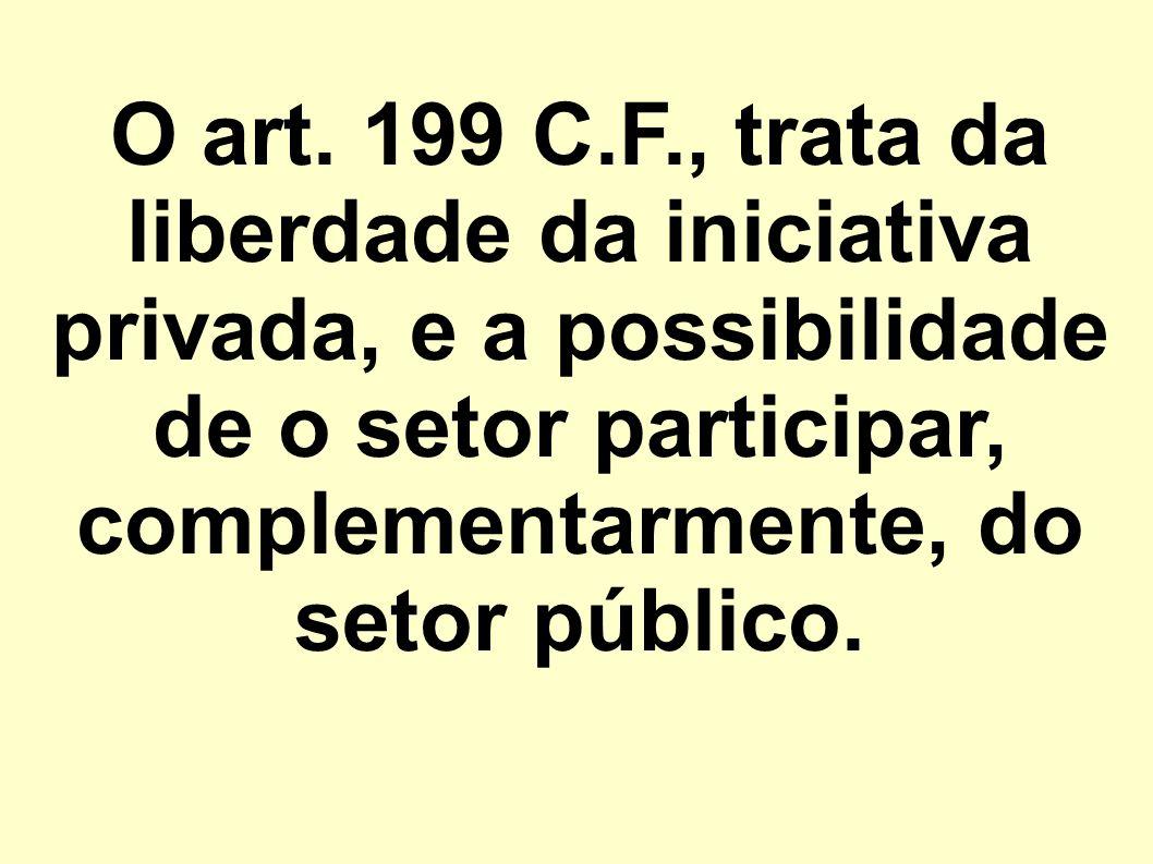 O art. 199 C.F., trata da liberdade da iniciativa privada, e a possibilidade de o setor participar, complementarmente, do setor público.