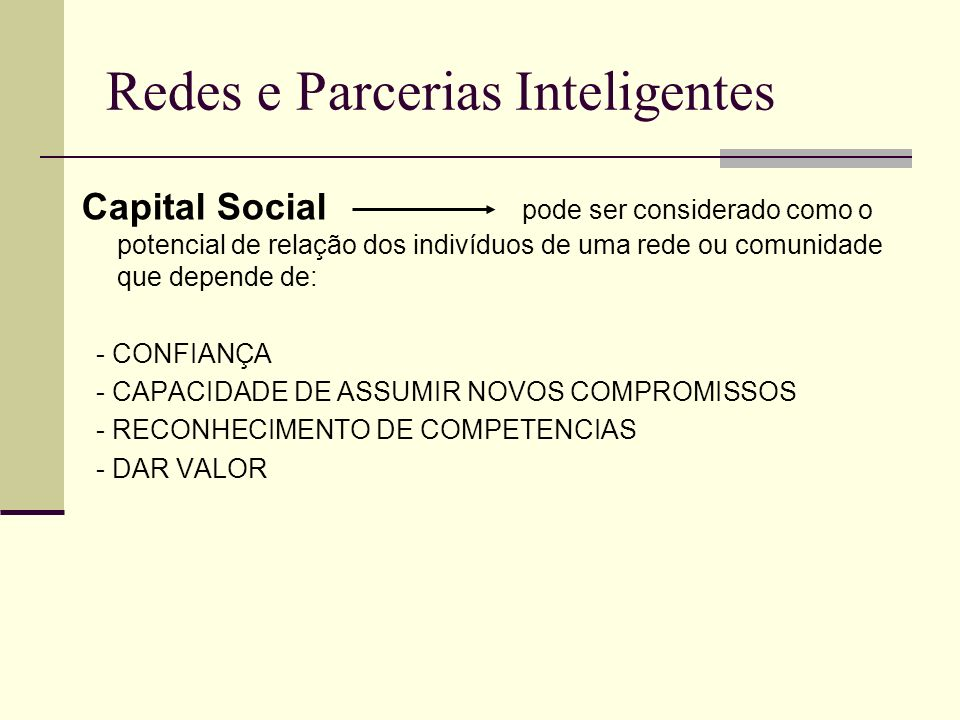 Redes e Parcerias Inteligentes CAPITAL SOCIAL PARTICIPAÇÃO ORGANIZAÇÃO SOCIABILIDADE COOPERAÇÃO RECIPROCIDADE PROATIVIDADE CONFIANÇA HONESTIDADE ACOLHIMENTO