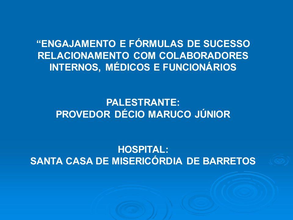 ENGAJAMENTO E FÓRMULAS DE SUCESSO RELACIONAMENTO COM COLABORADORES INTERNOS, MÉDICOS E FUNCIONÁRIOS PALESTRANTE: PROVEDOR DÉCIO MARUCO JÚNIOR HOSPITAL