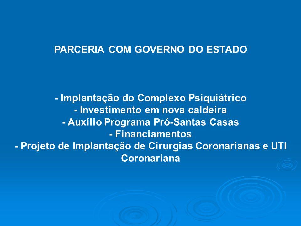 PARCERIA COM GOVERNO DO ESTADO - Implantação do Complexo Psiquiátrico - Investimento em nova caldeira - Auxílio Programa Pró-Santas Casas - Financiame