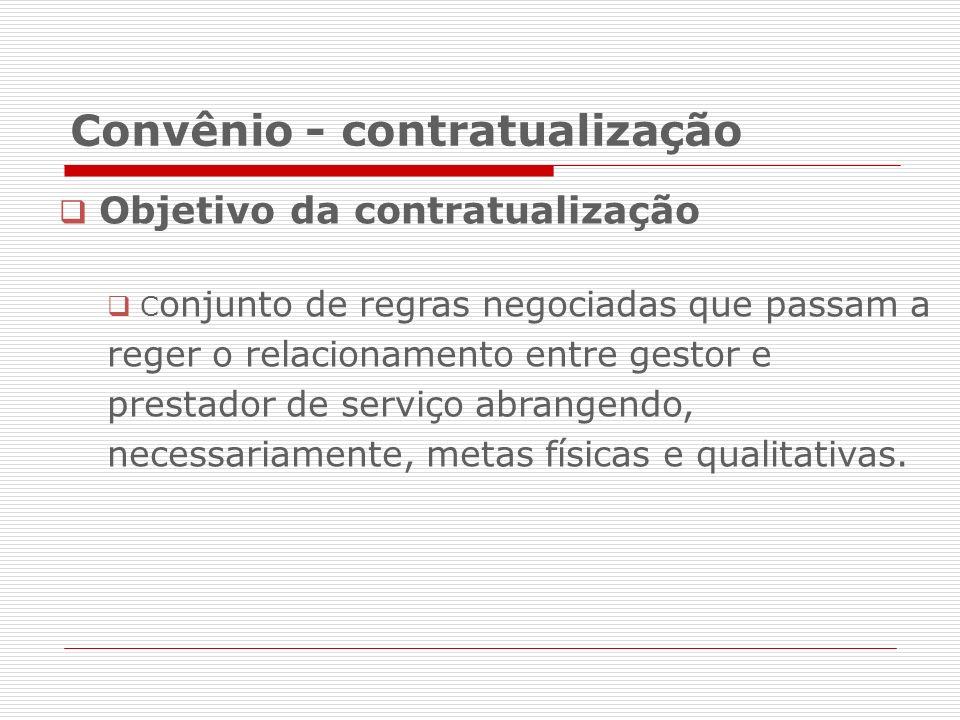 Convênio - contratualização Objetivo da contratualização C onjunto de regras negociadas que passam a reger o relacionamento entre gestor e prestador de serviço abrangendo, necessariamente, metas físicas e qualitativas.