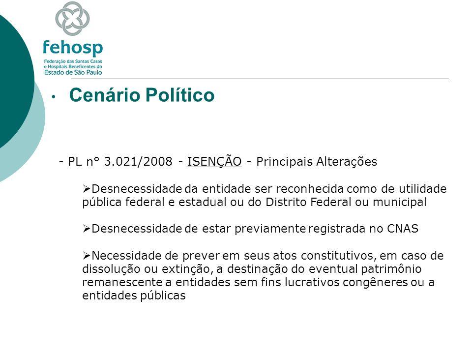 Cenário Político - PL n° 3.021/2008 - ISENÇÃO - Principais Alterações Necessidade de apresentação de certidão negativa ou certidão positiva com efeito de negativa de débitos relativos aos tributos administrados pela Secretaria da Receita Federal do Brasil e à dívida ativa da União, certificado de regularidade do Fundo de Garantia do Tempo de Serviço - FGTS e de regularidade em face do Cadastro Informativo de Créditos não Quitados do Setor Público Federal - CADIN Necessidade de manter escrituração contábil regular que registre as receitas e despesas, bem como a aplicação em gratuidade de forma segregada, em consonância com os princípios contábeis geralmente aceitos e as normas emanadas do Conselho Federal de Contabilidade