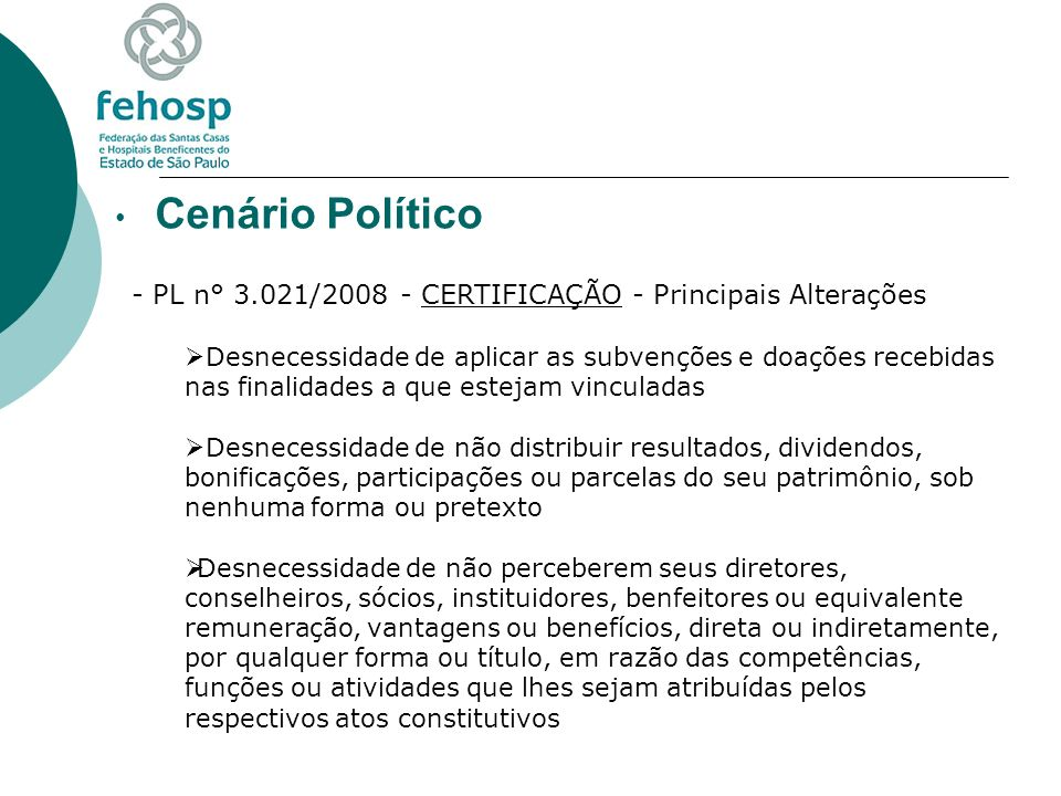 Cenário Político - PL n° 3.021/2008 - CERTIFICAÇÃO - Principais Alterações Desnecessidade de destinar, em seus atos constitutivos, em caso de dissolução ou extinção, o eventual patrimônio remanescente a entidades congêneres registradas no CNAS ou a entidade pública Desnecessidade de não constituir patrimônio de indivíduo ou de sociedade sem caráter beneficente de assistência social Desnecessidade de ser declarada de utilidade pública federal