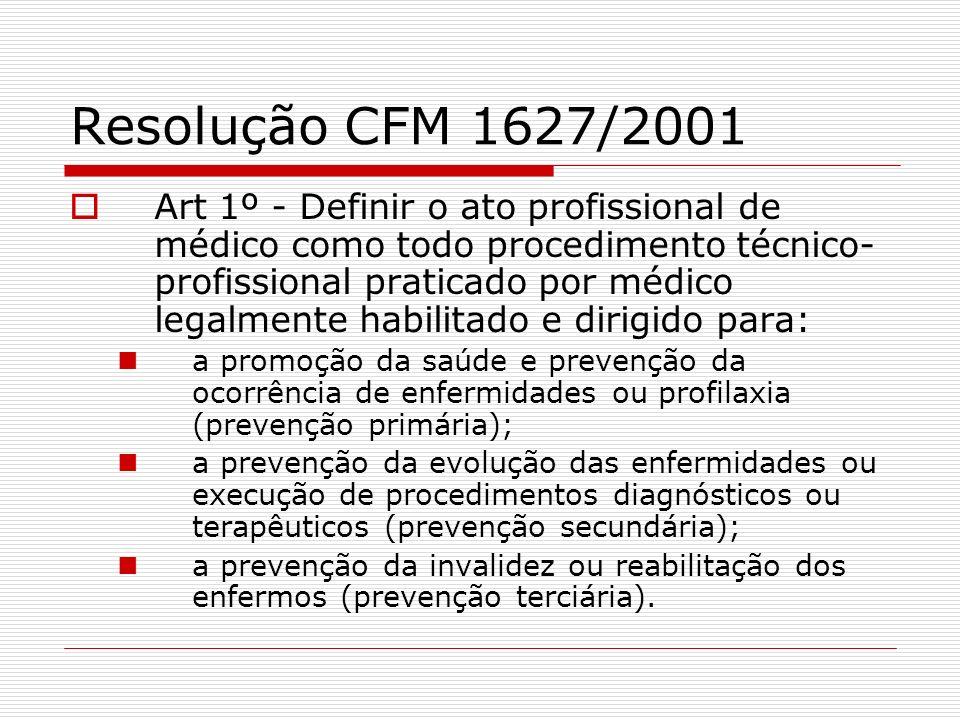 Resolução CFM 1627/2001 Art 1º - Definir o ato profissional de médico como todo procedimento técnico- profissional praticado por médico legalmente hab