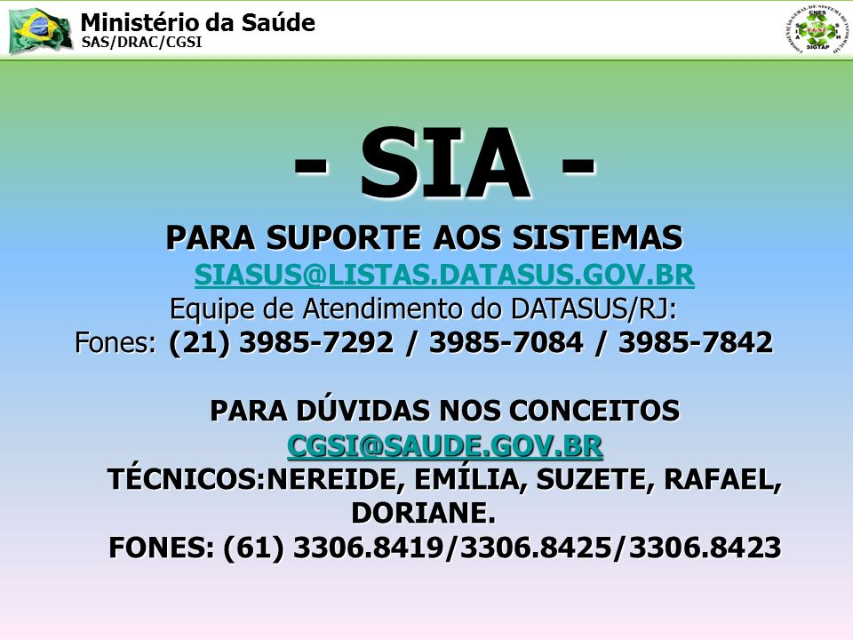 Ministério da Saúde SAS/DRAC/CGSI - SIA - PARA SUPORTE AOS SISTEMAS Equipe de Atendimento do DATASUS/RJ: Fones: (21) 3985-7292 / 3985-7084 / 3985-7842