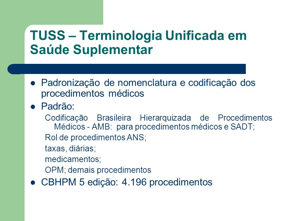 TUSS – Terminologia Unificada em Saúde Suplementar Padronização de nomenclatura e codificação dos procedimentos médicos Padrão: Codificação Brasileira