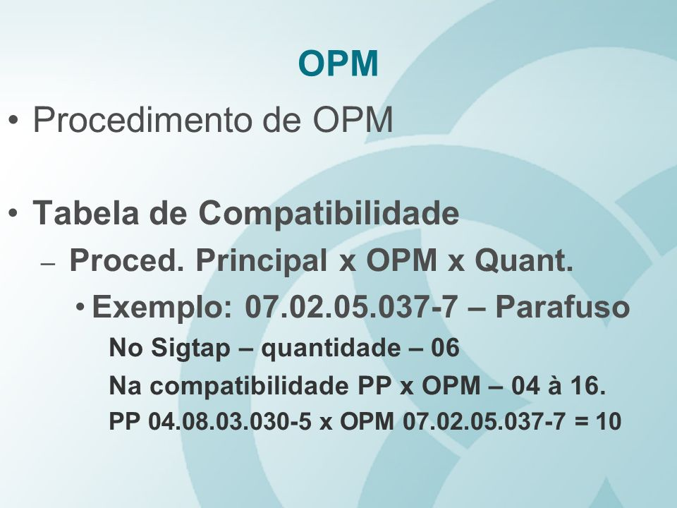 OPM Procedimento de OPM Tabela de Compatibilidade – Proced. Principal x OPM x Quant. Exemplo: 07.02.05.037-7 – Parafuso No Sigtap – quantidade – 06 Na