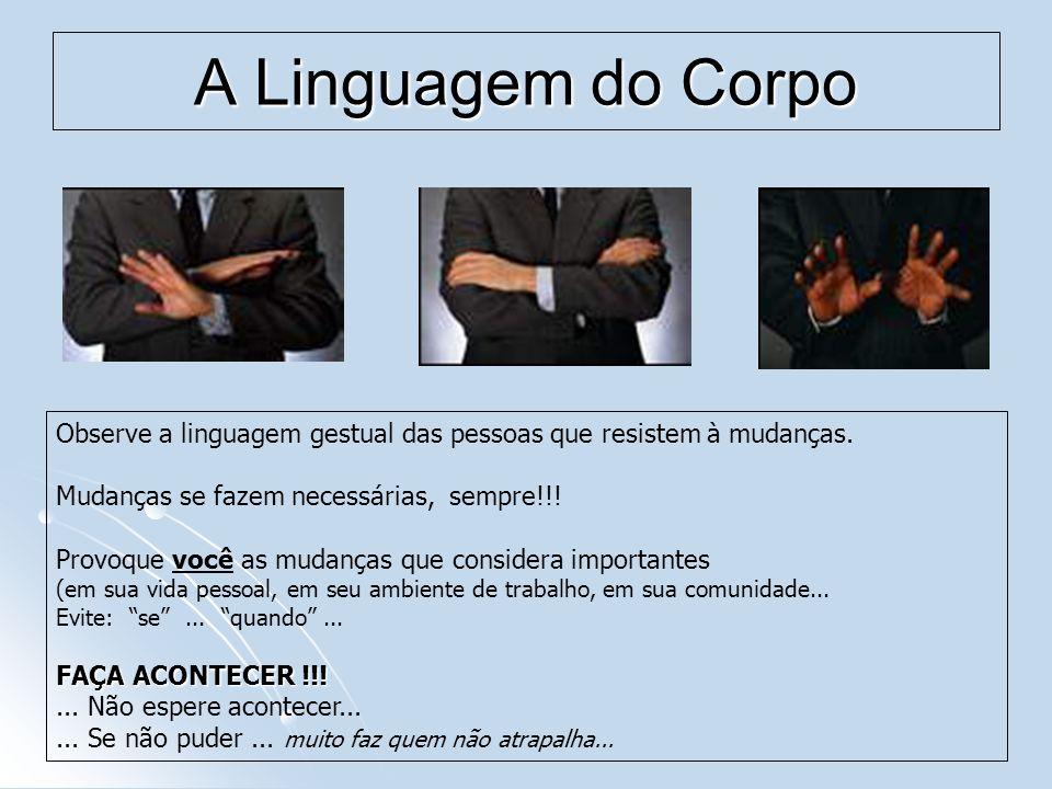 A Linguagem do Corpo Observe a linguagem gestual das pessoas que resistem à mudanças. Mudanças se fazem necessárias, sempre!!! Provoque você as mudanç