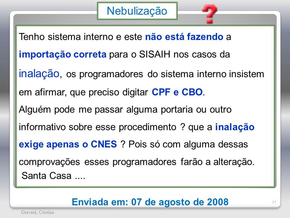 35 Gravatá, Cristina Enviada em: 07 de agosto de 2008 Nebulização Tenho sistema interno e este não está fazendo a importação correta para o SISAIH nos