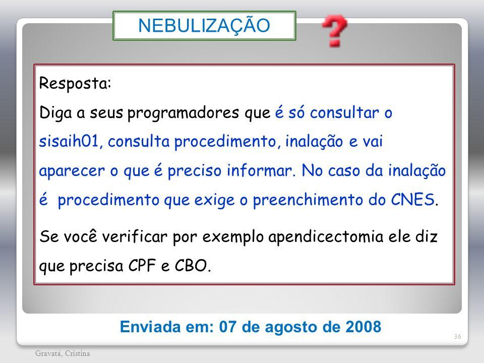 36 Gravatá, Cristina Enviada em: 07 de agosto de 2008 NEBULIZAÇÃO Resposta: Diga a seus programadores que é só consultar o sisaih01, consulta procedim