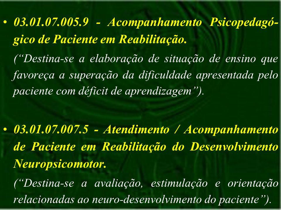 03.01.07.005.9 - Acompanhamento Psicopedagó- gico de Paciente em Reabilitação. (Destina-se a elaboração de situação de ensino que favoreça a superação