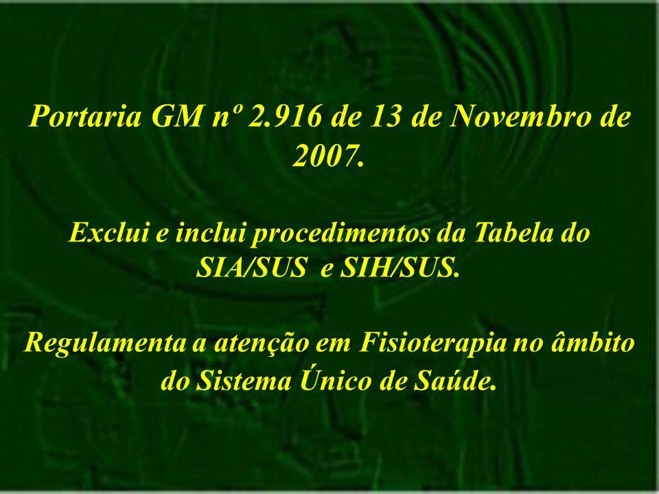 Portaria GM nº 2.916 de 13 de Novembro de 2007. Exclui e inclui procedimentos da Tabela do SIA/SUS e SIH/SUS. Regulamenta a atenção em Fisioterapia no