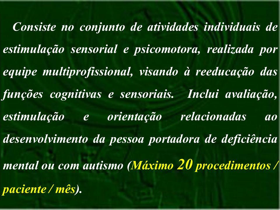 Consiste no conjunto de atividades individuais de estimulação sensorial e psicomotora, realizada por equipe multiprofissional, visando à reeducação da