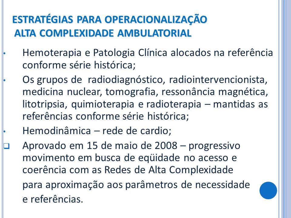 ESTRATÉGIAS PARA OPERACIONALIZAÇÃO ALTA COMPLEXIDADE AMBULATORIAL Hemoterapia e Patologia Clínica alocados na referência conforme série histórica; Os