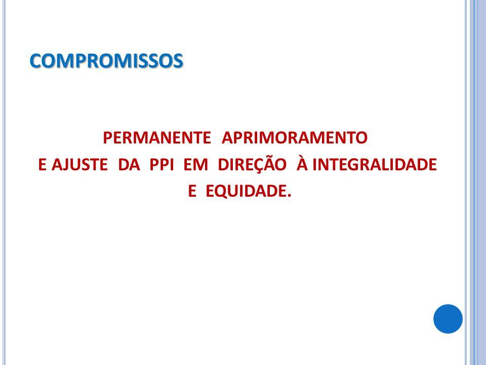 COMPROMISSOS PERMANENTE APRIMORAMENTO E AJUSTE DA PPI EM DIREÇÃO À INTEGRALIDADE E EQUIDADE.
