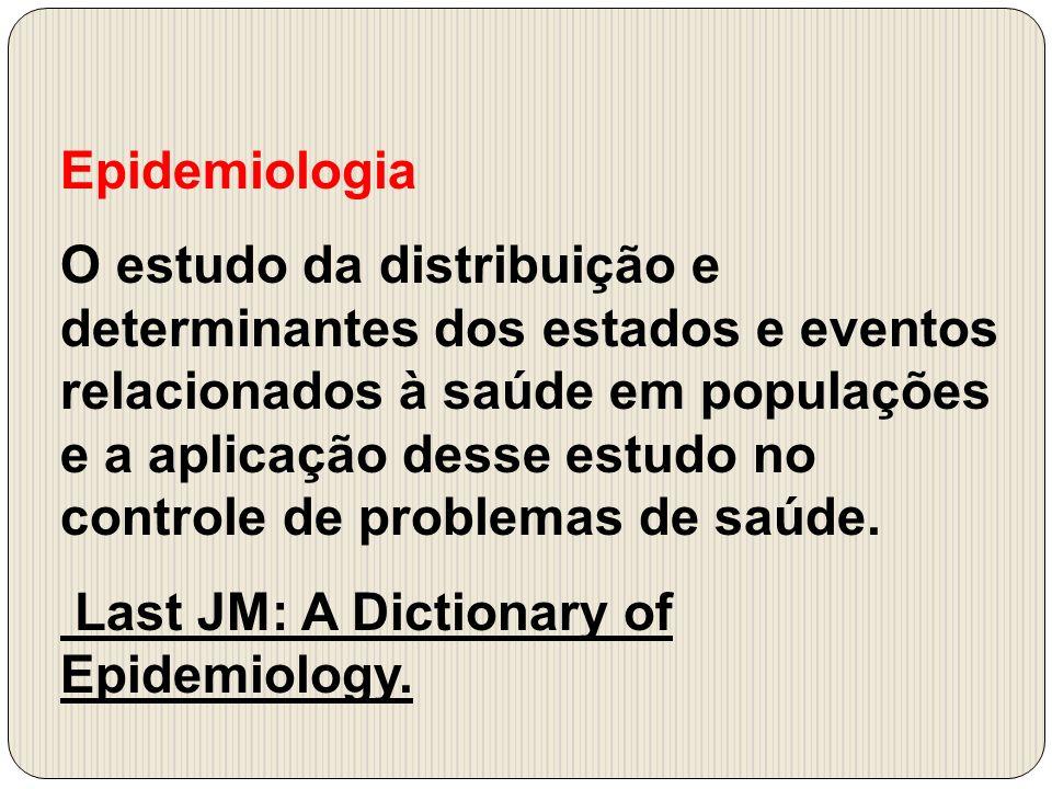 Epidemiologia O estudo da distribuição e determinantes dos estados e eventos relacionados à saúde em populações e a aplicação desse estudo no controle