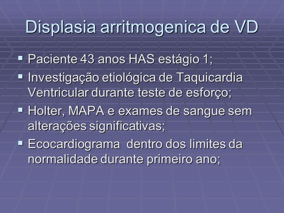 Displasia arritmogenica de VD Durante segundo ano de acompanha mento, apresentou alterações da função diastolica do VD; Durante segundo ano de acompanha mento, apresentou alterações da função diastolica do VD; Realizada Ressonancia Magnética (RM) de coração, que mostrou as seguintes alterações: Realizada Ressonancia Magnética (RM) de coração, que mostrou as seguintes alterações: - imagens sugestivas de depósitos fibrino-gordurosos em região de VD, com discreto adelgaçamento de parede apical - imagens sugestivas de depósitos fibrino-gordurosos em região de VD, com discreto adelgaçamento de parede apical