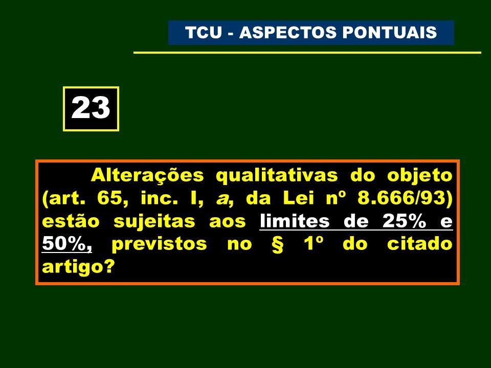 TC-930.039/98-0 – CONSULTA ACÓRDÃO N.º 215/1999 – TCU – PLENÁRIO - DOU de 03.05.1999 Trecho do acórdão: a) tanto as alterações contratuais unilaterais quantitativas – que modificam a dimensão do objeto – quanto as unilaterais qualitativas – que mantêm intangível o objeto, em natureza e em dimensão – estão sujeitas aos limites preestabelecidos nos §§ 1º e 2º do art.