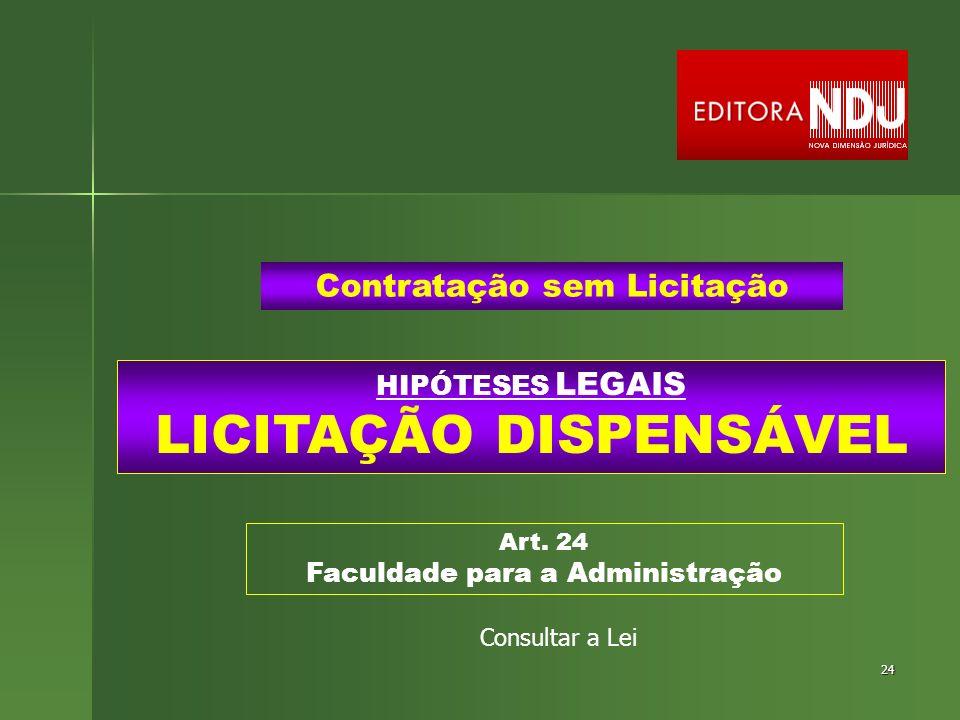 24 HIPÓTESES LEGAIS LICITAÇÃO DISPENSÁVEL Contratação sem Licitação Art. 24 Faculdade para a Administração Consultar a Lei
