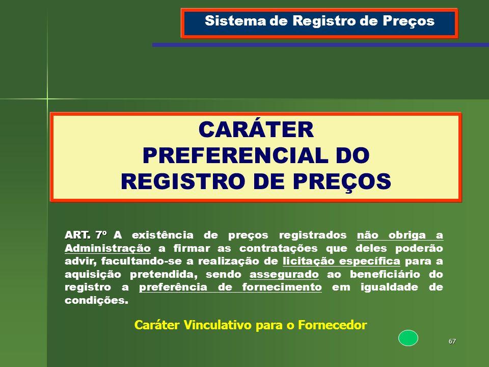 67 CARÁTER PREFERENCIAL DO REGISTRO DE PREÇOS Sistema de Registro de Preços ART. 7º ART. 7ºA existência de preços registrados não obriga a Administraç