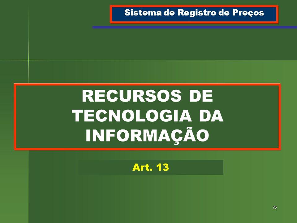 75 RECURSOS DE TECNOLOGIA DA INFORMAÇÃO Sistema de Registro de Preços Art. 13