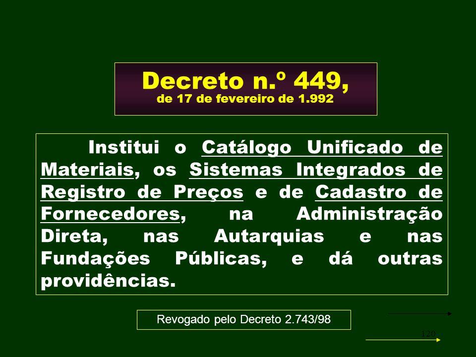 120 Decreto n.º 449, de 17 de fevereiro de 1.992 Institui o Catálogo Unificado de Materiais, os Sistemas Integrados de Registro de Preços e de Cadastr