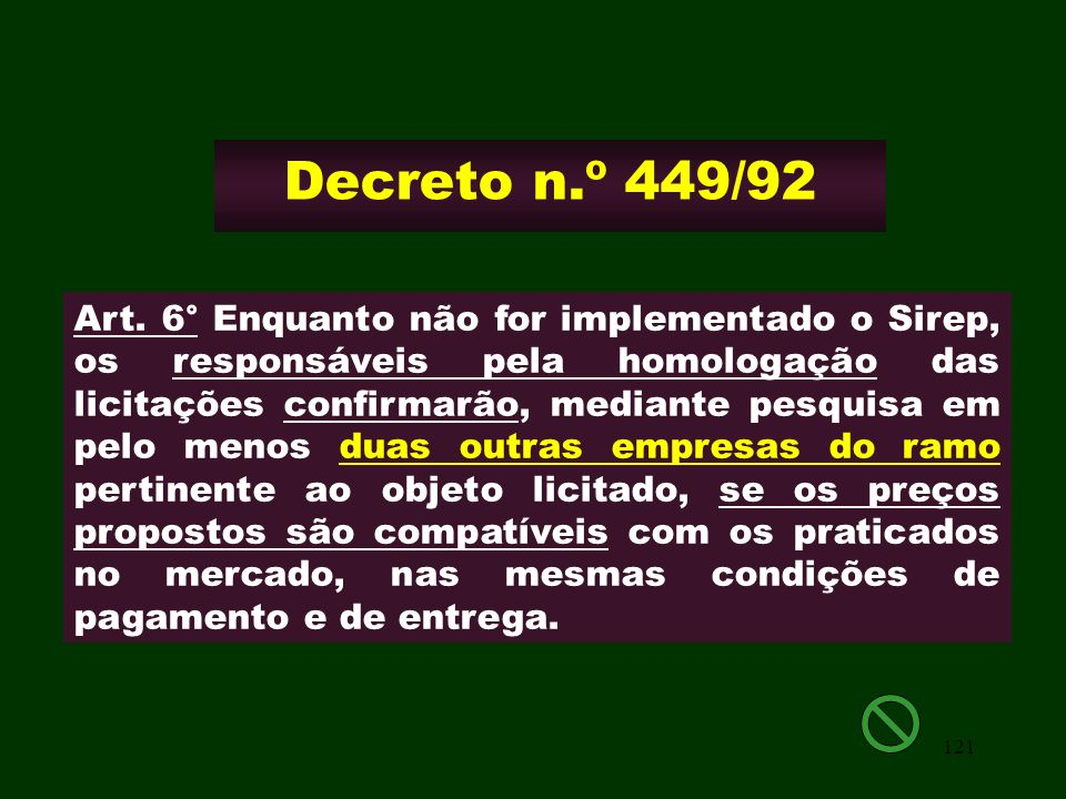 121 Decreto n.º 449/92 Art. 6° Enquanto não for implementado o Sirep, os responsáveis pela homologação das licitações confirmarão, mediante pesquisa e