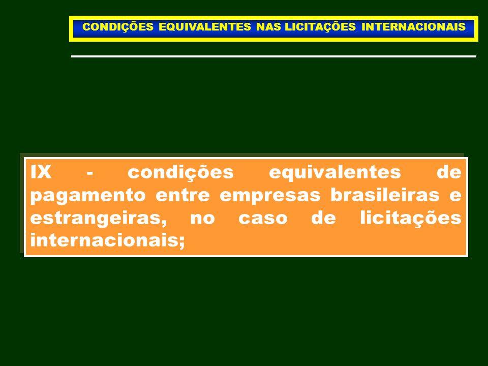 IX - condições equivalentes de pagamento entre empresas brasileiras e estrangeiras, no caso de licitações internacionais; CONDIÇÕES EQUIVALENTES NAS L