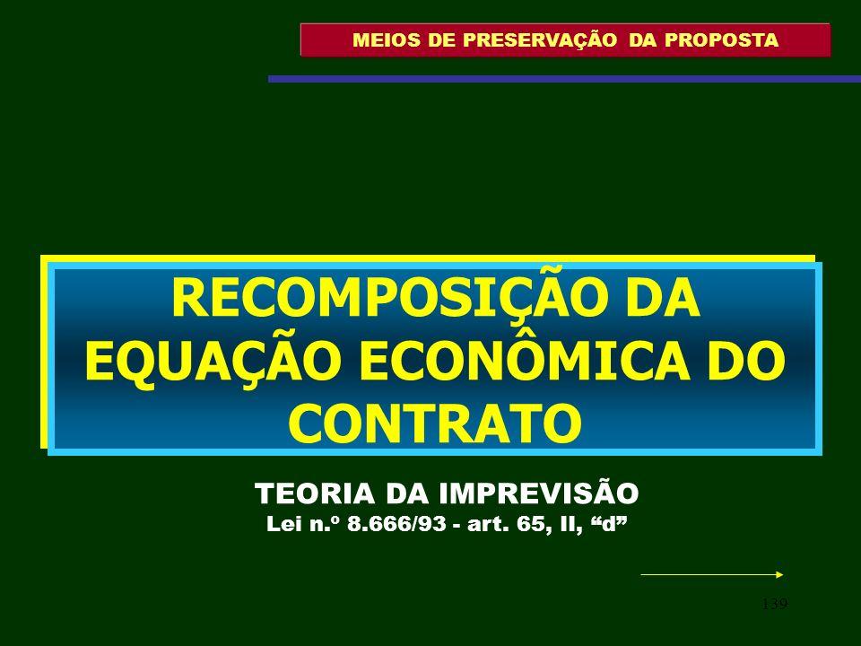 139 MEIOS DE PRESERVAÇÃO DA PROPOSTA RECOMPOSIÇÃO DA EQUAÇÃO ECONÔMICA DO CONTRATO TEORIA DA IMPREVISÃO Lei n.º 8.666/93 - art. 65, II, d
