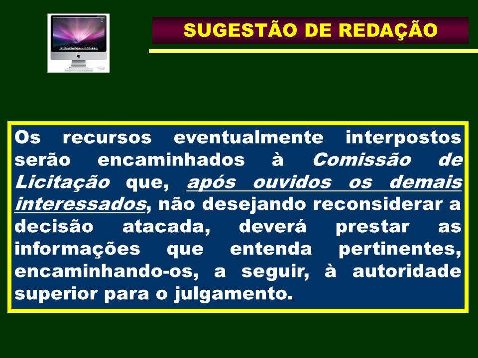 SUGESTÃO DE REDAÇÃO Os recursos eventualmente interpostos serão encaminhados à Comissão de Licitação que, após ouvidos os demais interessados, não des
