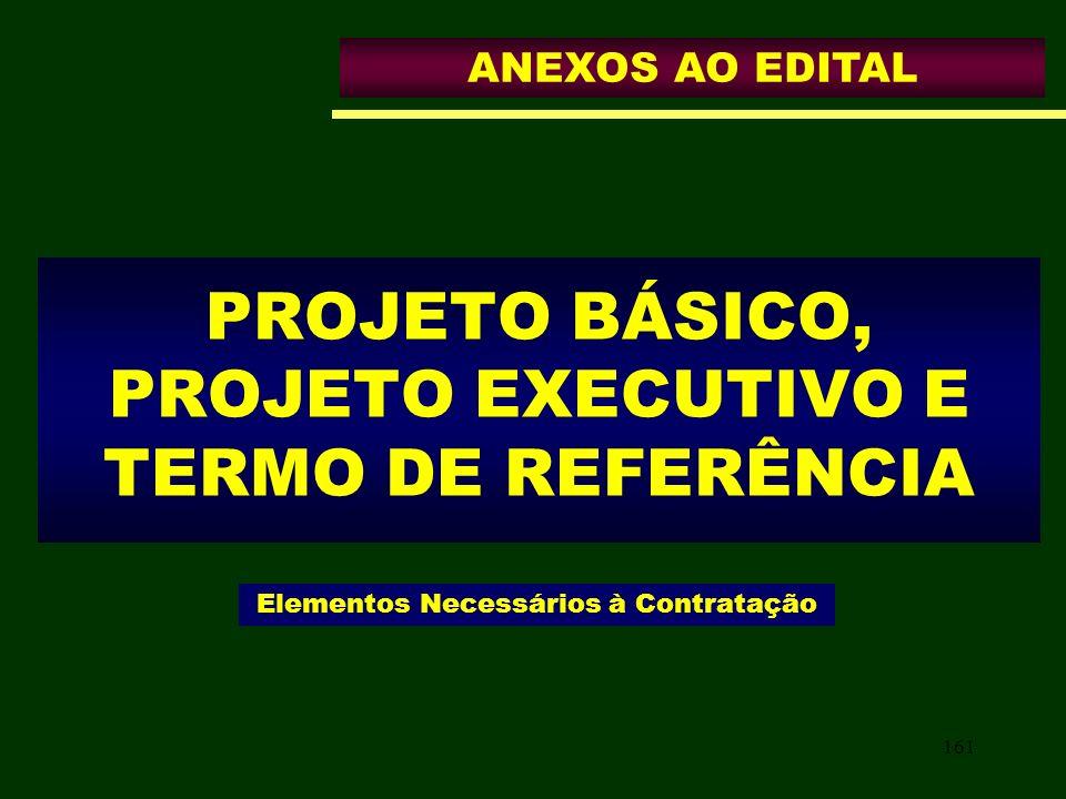 161 PROJETO BÁSICO, PROJETO EXECUTIVO E TERMO DE REFERÊNCIA Elementos Necessários à Contratação ANEXOS AO EDITAL