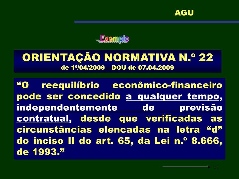 17 ORIENTAÇÃO NORMATIVA N.º 22 de 1º/04/2009 – DOU de 07.04.2009 O reequilíbrio econômico-financeiro pode ser concedido a qualquer tempo, independente