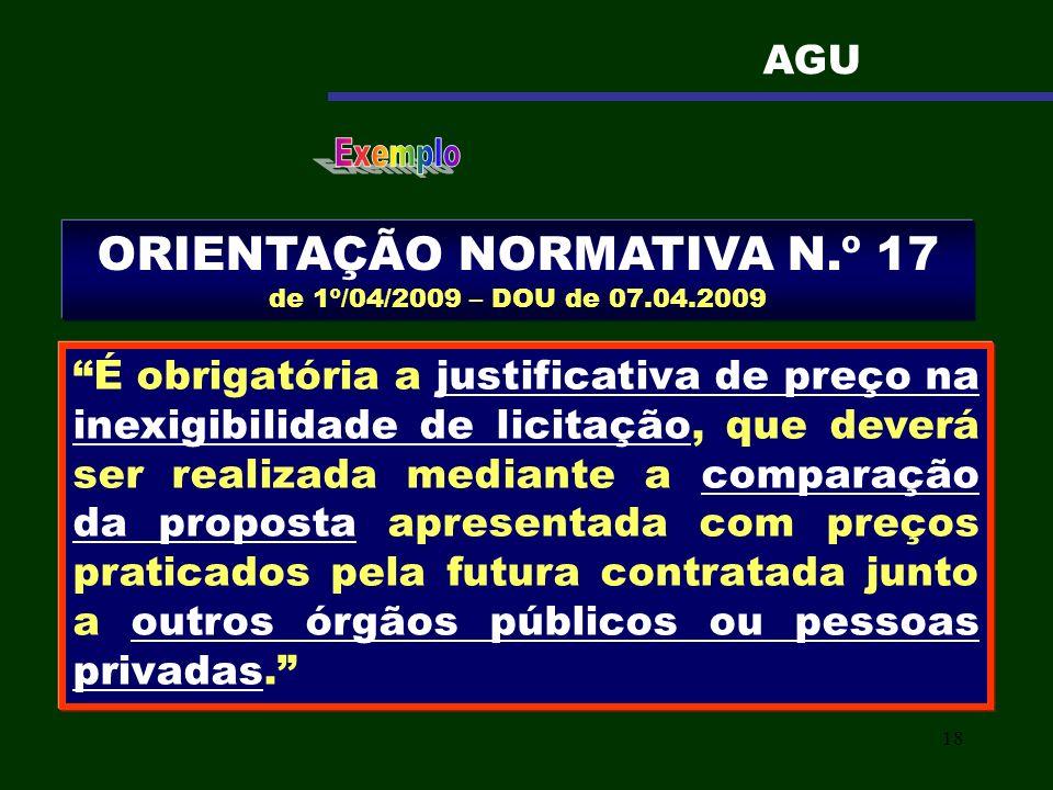 18 ORIENTAÇÃO NORMATIVA N.º 17 de 1º/04/2009 – DOU de 07.04.2009 É obrigatória a justificativa de preço na inexigibilidade de licitação, que deverá se