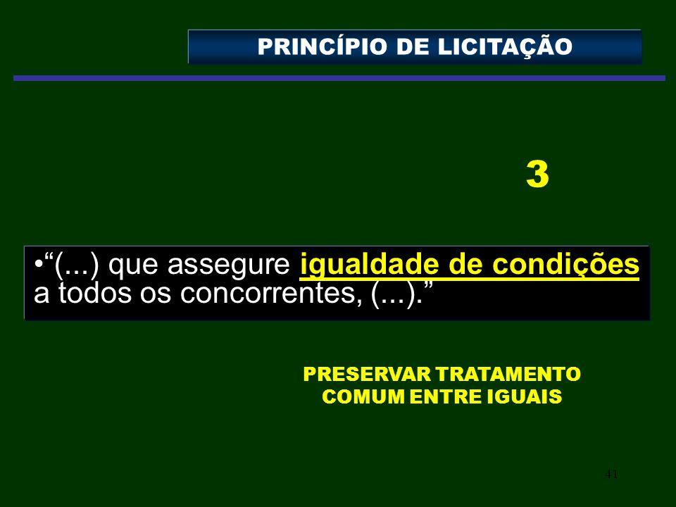 41 (...) que assegure igualdade de condições a todos os concorrentes, (...). PRINCÍPIO DE LICITAÇÃO 3 PRESERVAR TRATAMENTO COMUM ENTRE IGUAIS
