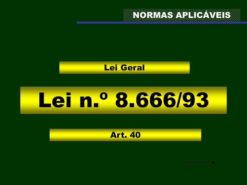 NORMAS APLICÁVEIS Lei n.º 8.666/93 Lei Geral Art. 40
