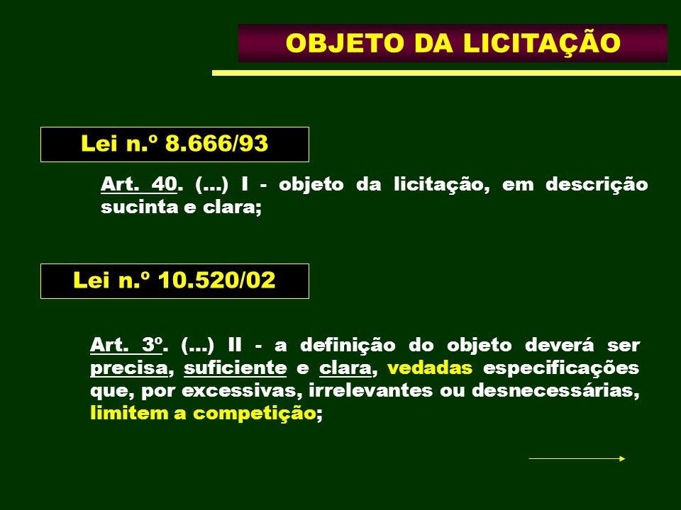 OBJETO DA LICITAÇÃO Art. 40. (...) I - objeto da licitação, em descrição sucinta e clara; Lei n.º 8.666/93 Lei n.º 10.520/02 Art. 3º. (...) II - a def