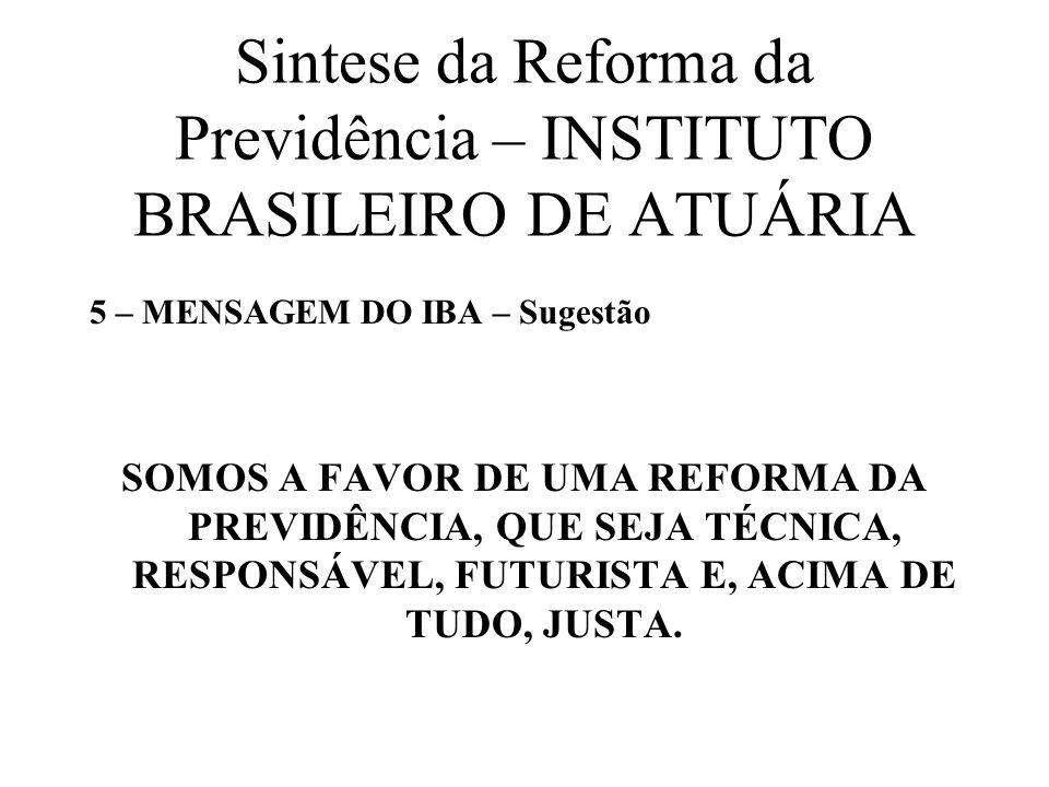 Sintese da Reforma da Previdência – INSTITUTO BRASILEIRO DE ATUÁRIA 5 – MENSAGEM DO IBA – Sugestão SOMOS A FAVOR DE UMA REFORMA DA PREVIDÊNCIA, QUE SE