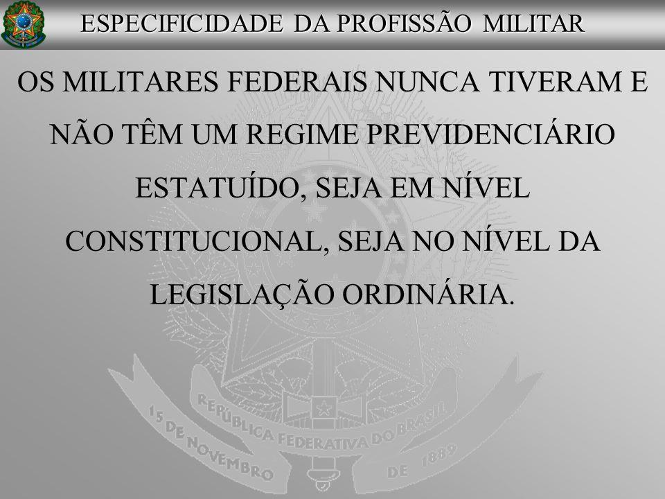 OS MILITARES FEDERAIS NUNCA TIVERAM E NÃO TÊM UM REGIME PREVIDENCIÁRIO ESTATUÍDO, SEJA EM NÍVEL CONSTITUCIONAL, SEJA NO NÍVEL DA LEGISLAÇÃO ORDINÁRIA.