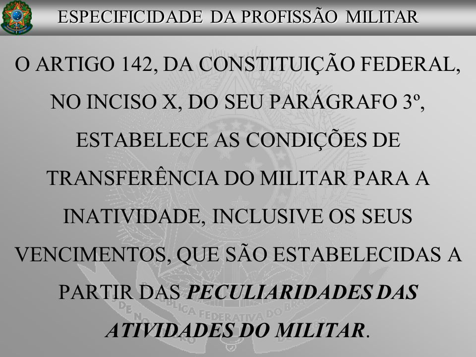 O ARTIGO 142, DA CONSTITUIÇÃO FEDERAL, NO INCISO X, DO SEU PARÁGRAFO 3º, ESTABELECE AS CONDIÇÕES DE TRANSFERÊNCIA DO MILITAR PARA A INATIVIDADE, INCLU