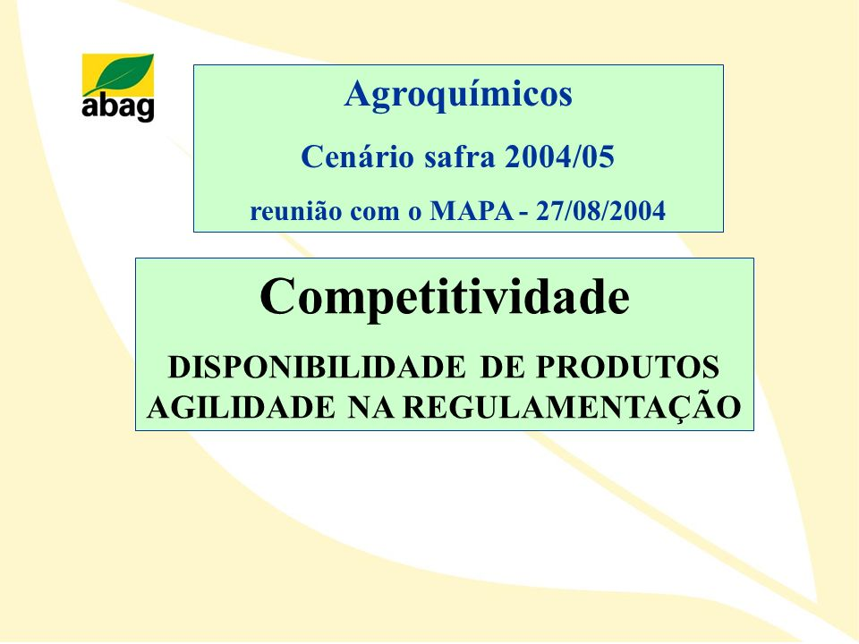 Competitividade DISPONIBILIDADE DE PRODUTOS AGILIDADE NA REGULAMENTAÇÃO Agroquímicos Cenário safra 2004/05 reunião com o MAPA - 27/08/2004