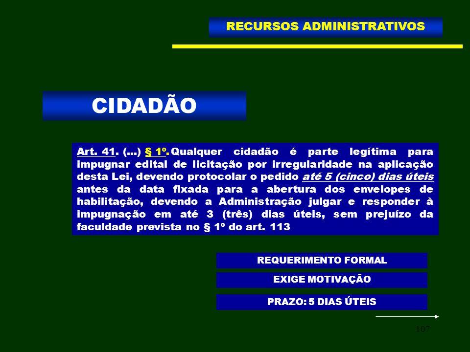 107 CIDADÃO RECURSOS ADMINISTRATIVOS Art. 41. (...) § 1º.Qualquer cidadão é parte legítima para impugnar edital de licitação por irregularidade na apl