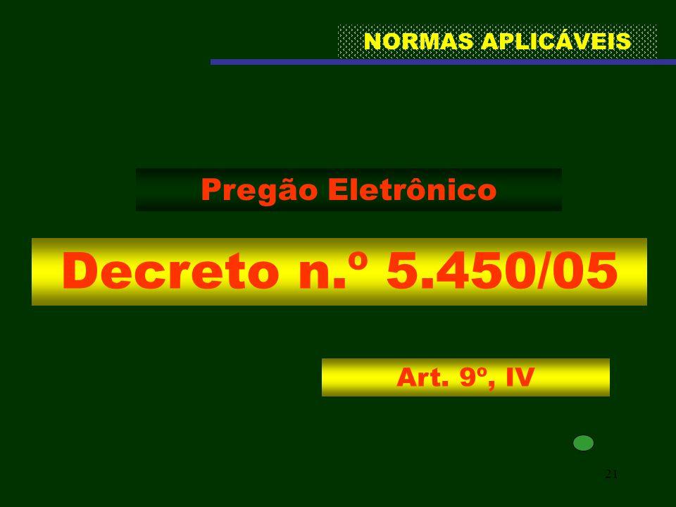21 NORMAS APLICÁVEIS Decreto n.º 5.450/05 Pregão Eletrônico Art. 9º, IV
