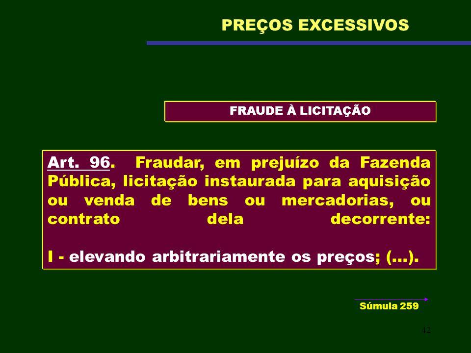 42 FRAUDE À LICITAÇÃO PREÇOS EXCESSIVOS Art. 96. Fraudar, em prejuízo da Fazenda Pública, licitação instaurada para aquisição ou venda de bens ou merc