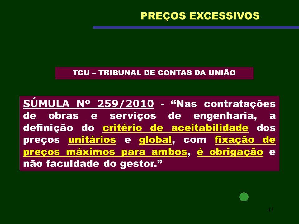 43 TCU – TRIBUNAL DE CONTAS DA UNIÃO PREÇOS EXCESSIVOS SÚMULA Nº 259/2010 - Nas contratações de obras e serviços de engenharia, a definição do critéri