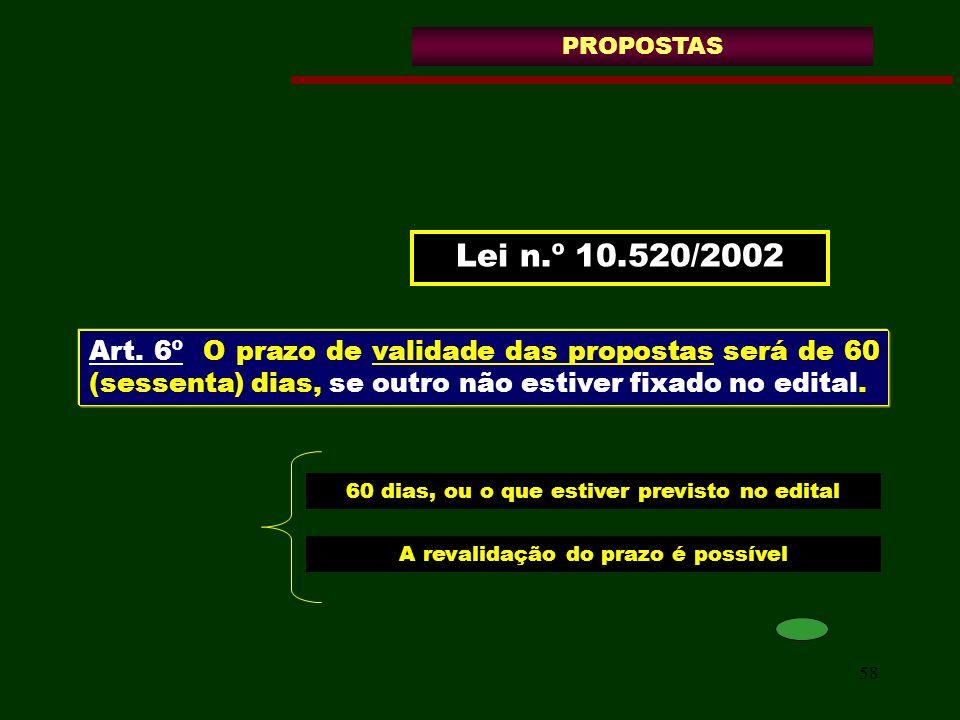 58 Lei n.º 10.520/2002 PROPOSTAS Art. 6º O prazo de validade das propostas será de 60 (sessenta) dias, se outro não estiver fixado no edital. 60 dias,
