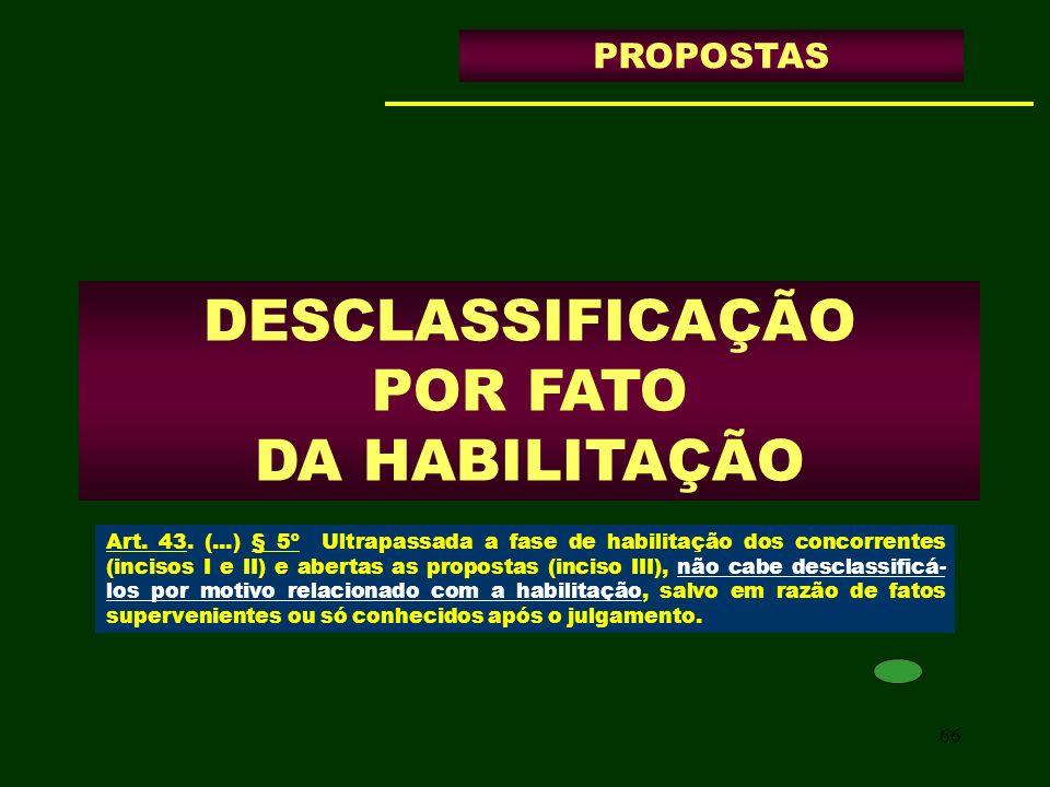 66 DESCLASSIFICAÇÃO POR FATO DA HABILITAÇÃO PROPOSTAS Art. 43. (...) § 5º Ultrapassada a fase de habilitação dos concorrentes (incisos I e II) e abert